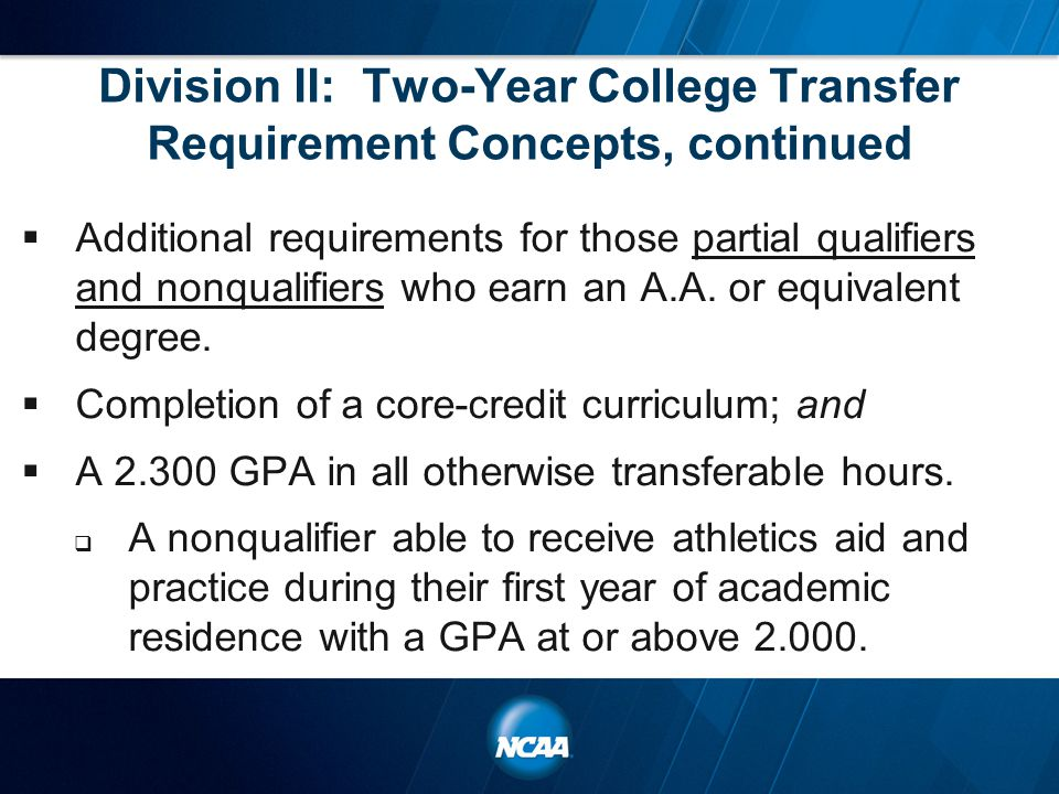 Division II: Two-Year College Transfer Requirement Concepts, continued  Additional requirements for those partial qualifiers and nonqualifiers who earn an A.A.
