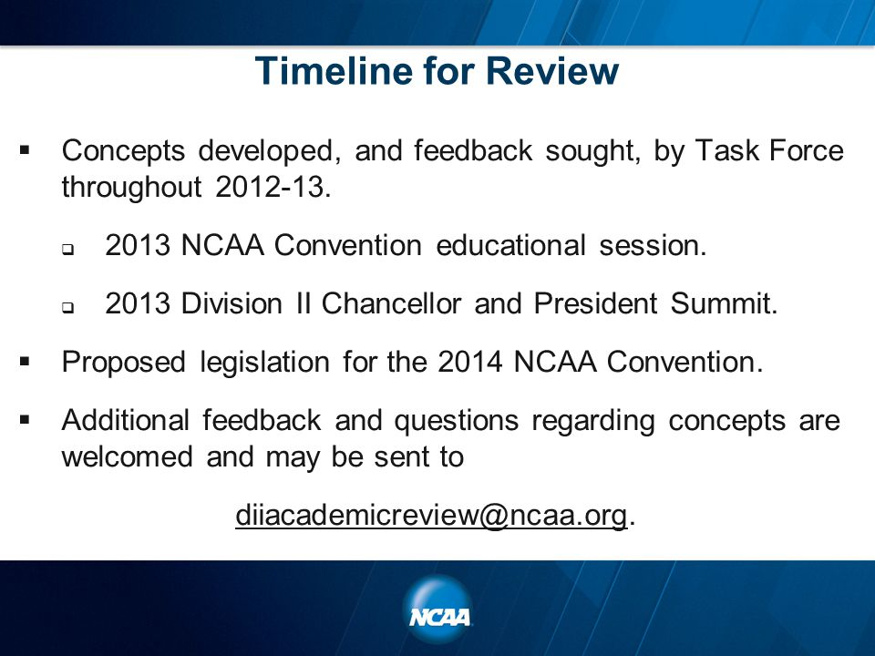 Timeline for Review  Concepts developed, and feedback sought, by Task Force throughout 2012-13.  2013 NCAA Convention educational session.  2013 Di