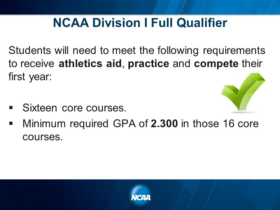 NCAA Division I Full Qualifier Students will need to meet the following requirements to receive athletics aid, practice and compete their first year:  Sixteen core courses.