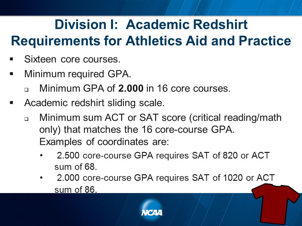 Division I: Academic Redshirt Requirements for Athletics Aid and Practice  Sixteen core courses.  Minimum required GPA.  Minimum GPA of 2.000 in 16