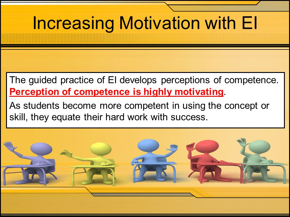 Increasing Motivation with EI The guided practice of EI develops perceptions of competence. Perception of competence is highly motivating. As students