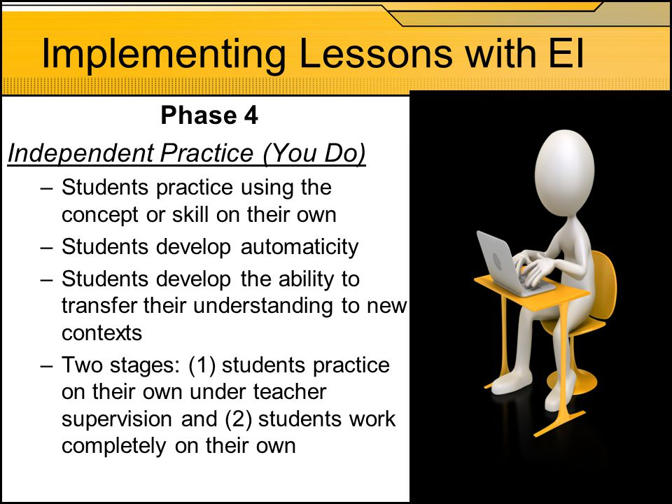 Implementing Lessons with EI Phase 4 Independent Practice (You Do) –Students practice using the concept or skill on their own –Students develop automa