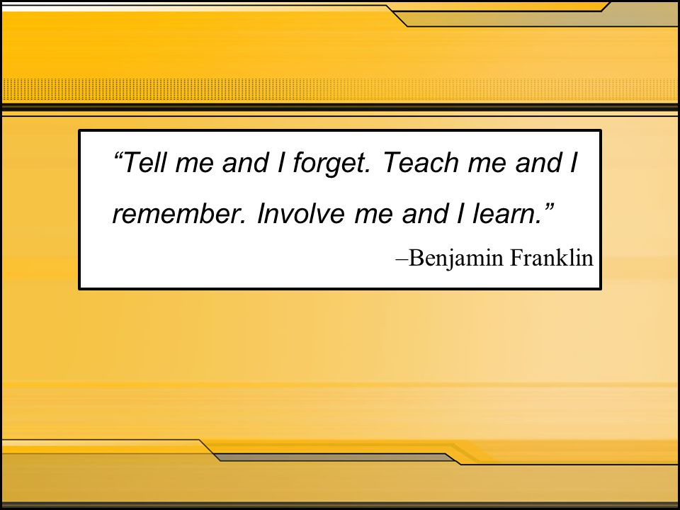 """Tell me and I forget. Teach me and I remember. Involve me and I learn."" –Benjamin Franklin"