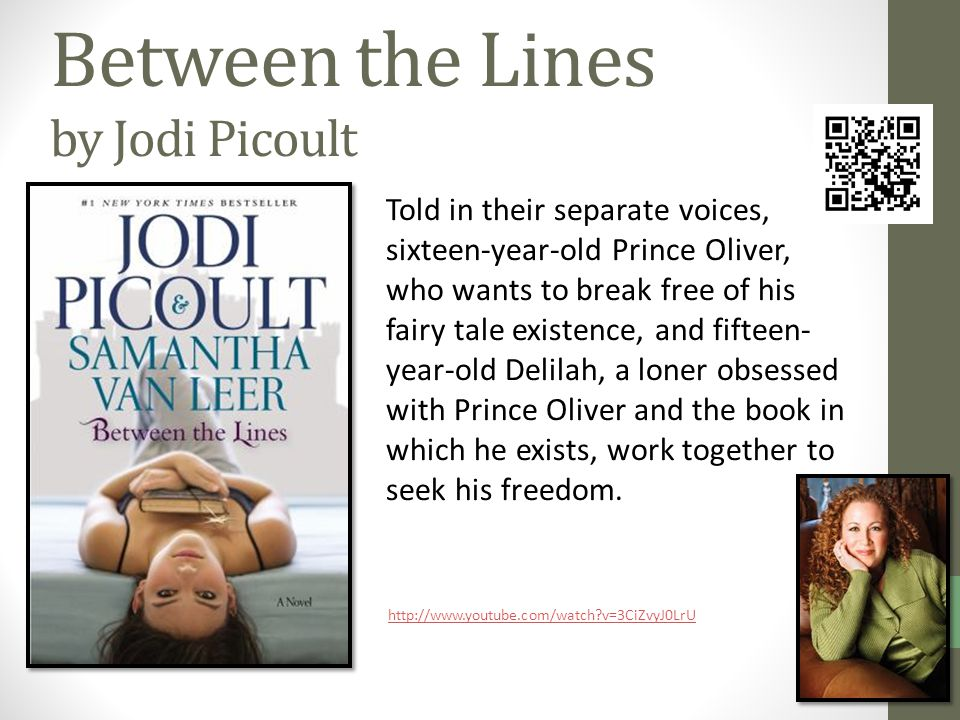Between the Lines by Jodi Picoult Told in their separate voices, sixteen-year-old Prince Oliver, who wants to break free of his fairy tale existence, and fifteen- year-old Delilah, a loner obsessed with Prince Oliver and the book in which he exists, work together to seek his freedom.