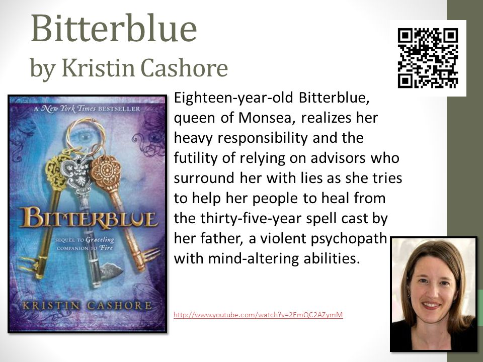 Bitterblue by Kristin Cashore Eighteen-year-old Bitterblue, queen of Monsea, realizes her heavy responsibility and the futility of relying on advisors who surround her with lies as she tries to help her people to heal from the thirty-five-year spell cast by her father, a violent psychopath with mind-altering abilities.