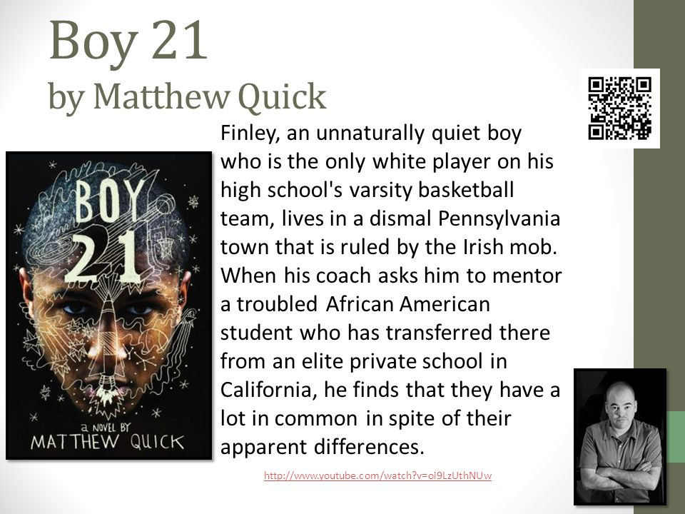 Boy 21 by Matthew Quick Finley, an unnaturally quiet boy who is the only white player on his high school s varsity basketball team, lives in a dismal Pennsylvania town that is ruled by the Irish mob.