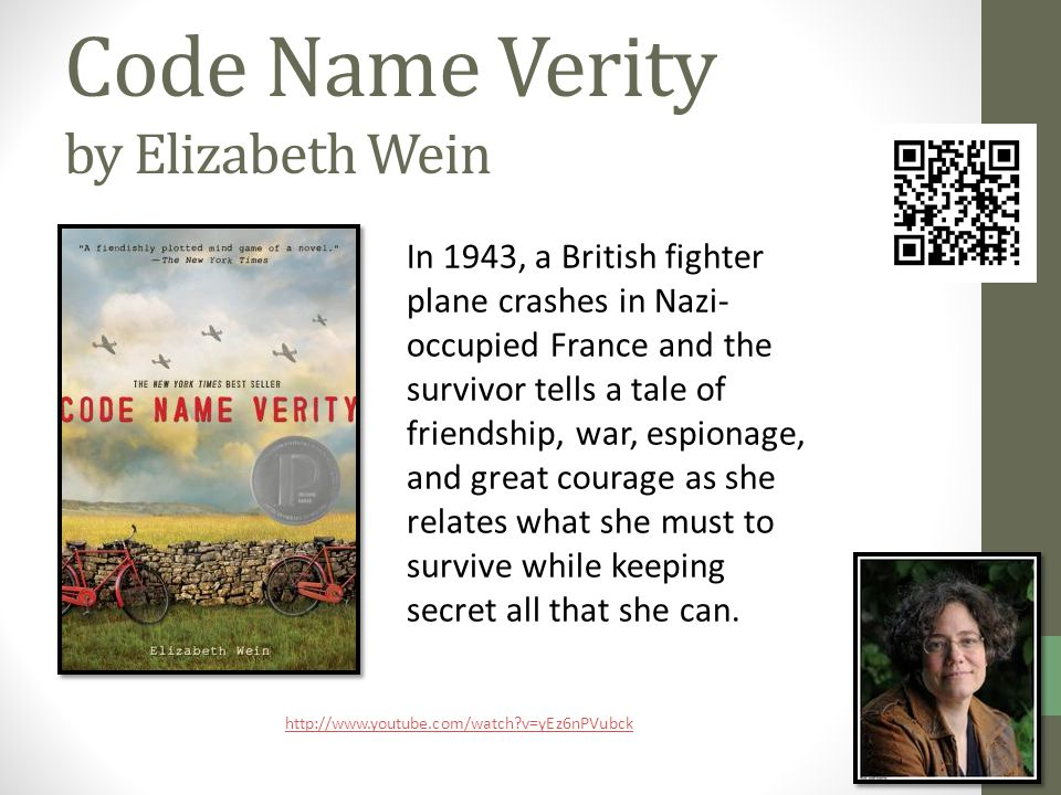 Code Name Verity by Elizabeth Wein In 1943, a British fighter plane crashes in Nazi- occupied France and the survivor tells a tale of friendship, war, espionage, and great courage as she relates what she must to survive while keeping secret all that she can.