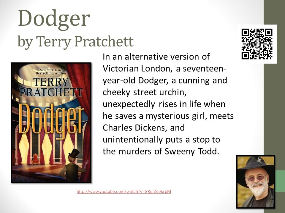Dodger by Terry Pratchett In an alternative version of Victorian London, a seventeen- year-old Dodger, a cunning and cheeky street urchin, unexpectedly rises in life when he saves a mysterious girl, meets Charles Dickens, and unintentionally puts a stop to the murders of Sweeny Todd.