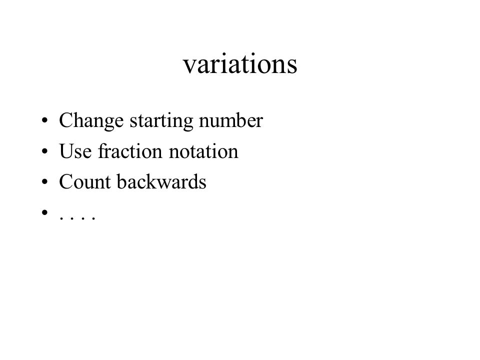 variations Change starting number Use fraction notation Count backwards..