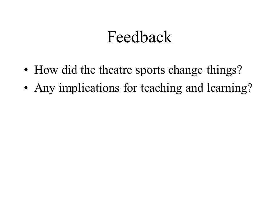 Feedback How did the theatre sports change things? Any implications for teaching and learning?