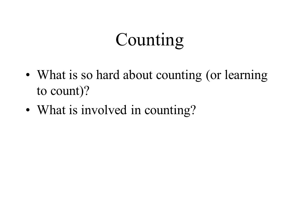 Counting What is so hard about counting (or learning to count)? What is involved in counting?