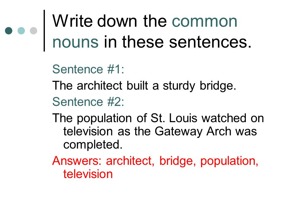 Write down the common nouns in these sentences. Sentence #1: The architect built a sturdy bridge. Sentence #2: The population of St. Louis watched on
