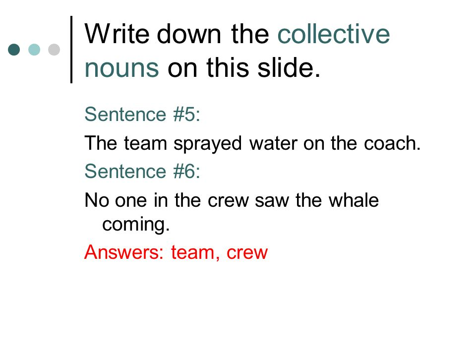 Write down the collective nouns on this slide. Sentence #5: The team sprayed water on the coach. Sentence #6: No one in the crew saw the whale coming.
