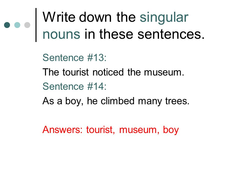 Write down the singular nouns in these sentences. Sentence #13: The tourist noticed the museum. Sentence #14: As a boy, he climbed many trees. Answers