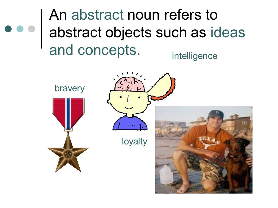 An abstract noun refers to abstract objects such as ideas and concepts. intelligence loyalty bravery