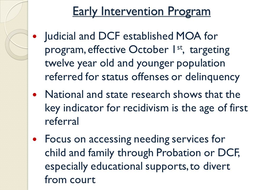 Early Intervention Program Judicial and DCF established MOA for program, effective October 1 st, targeting twelve year old and younger population referred for status offenses or delinquency National and state research shows that the key indicator for recidivism is the age of first referral Focus on accessing needing services for child and family through Probation or DCF, especially educational supports, to divert from court