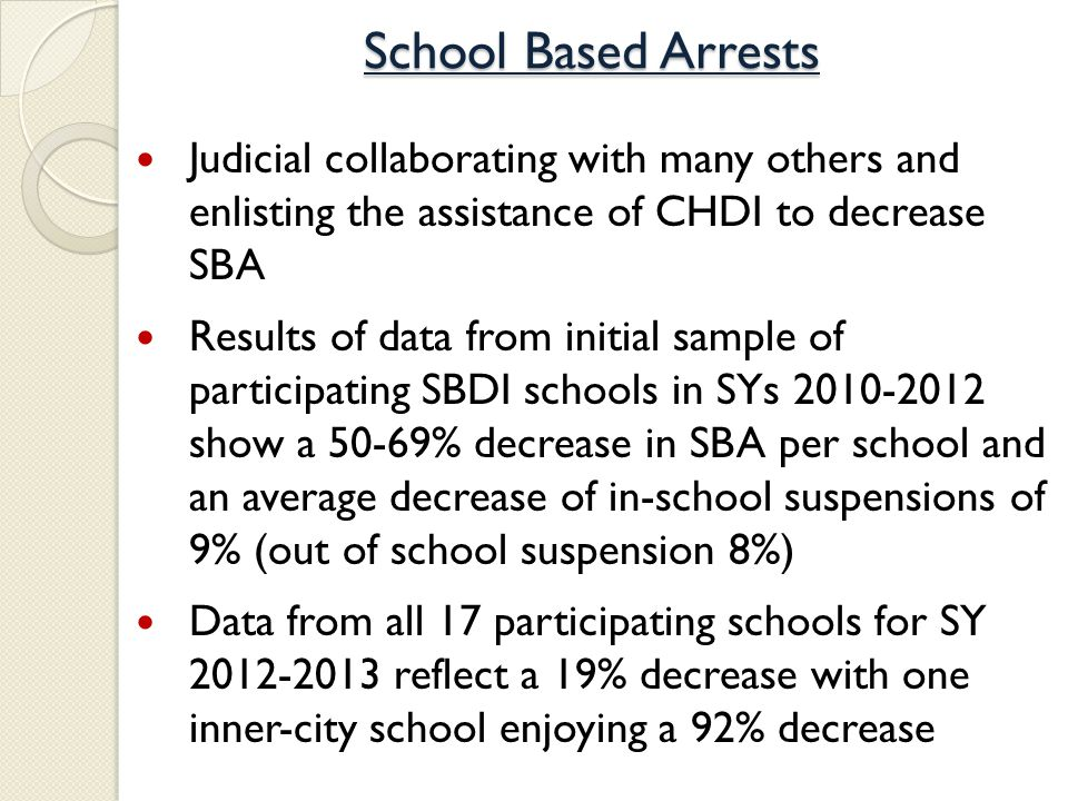 School Based Arrests Judicial collaborating with many others and enlisting the assistance of CHDI to decrease SBA Results of data from initial sample of participating SBDI schools in SYs 2010-2012 show a 50-69% decrease in SBA per school and an average decrease of in-school suspensions of 9% (out of school suspension 8%) Data from all 17 participating schools for SY 2012-2013 reflect a 19% decrease with one inner-city school enjoying a 92% decrease