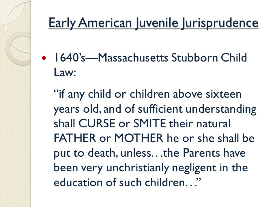 Early American Juvenile Jurisprudence 1640's—Massachusetts Stubborn Child Law: if any child or children above sixteen years old, and of sufficient understanding shall CURSE or SMITE their natural FATHER or MOTHER he or she shall be put to death, unless...the Parents have been very unchristianly negligent in the education of such children...