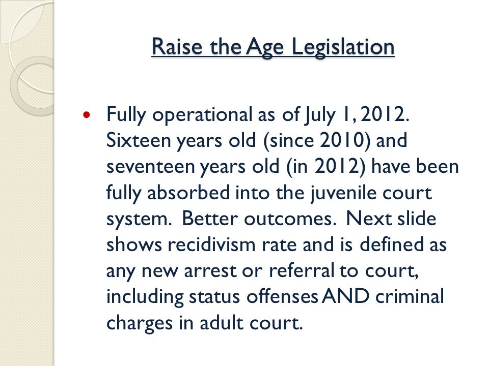 Raise the Age Legislation Fully operational as of July 1, 2012.