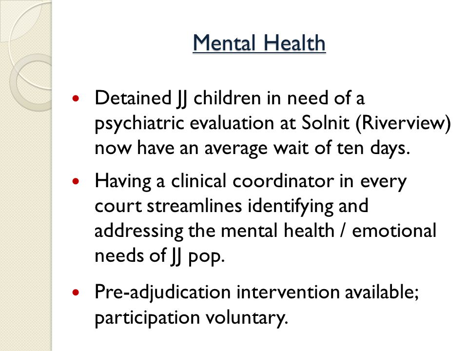 Mental Health Detained JJ children in need of a psychiatric evaluation at Solnit (Riverview) now have an average wait of ten days.