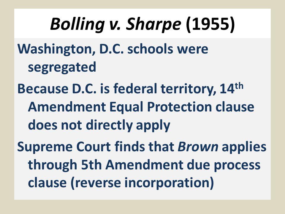 Bolling v. Sharpe (1955) Washington, D.C. schools were segregated Because D.C.