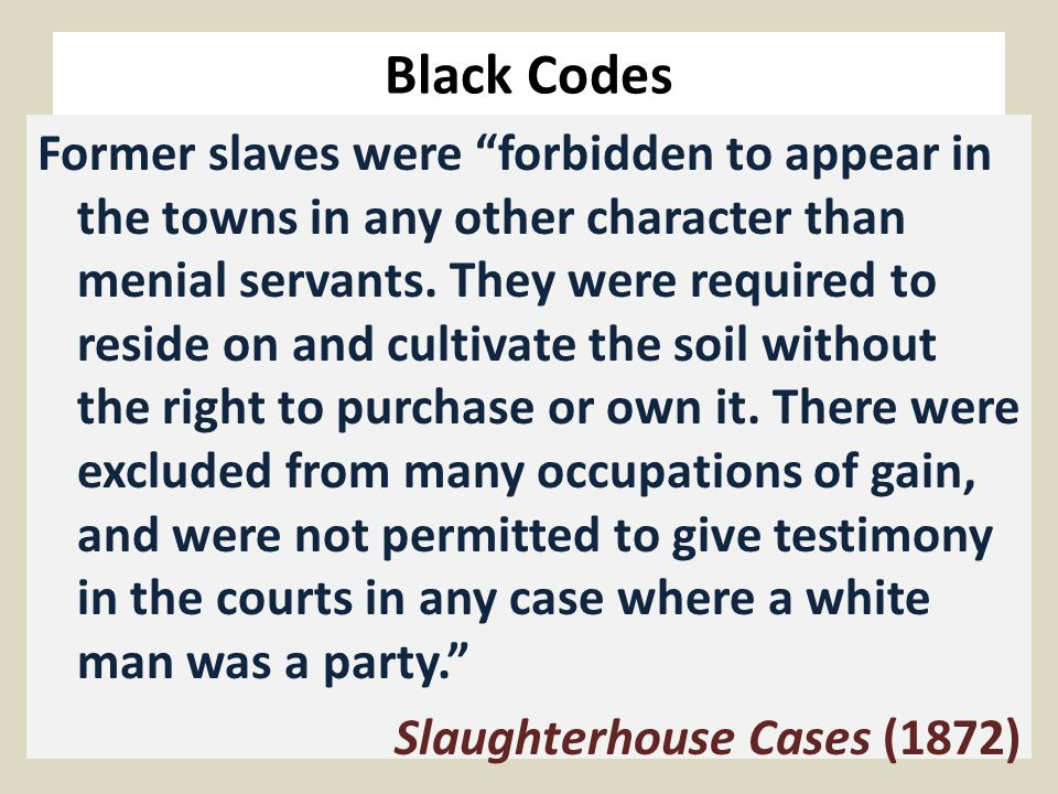 Black Codes Former slaves were forbidden to appear in the towns in any other character than menial servants.