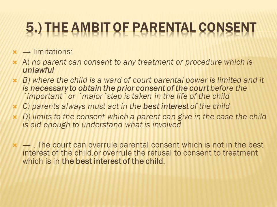  → limitations:  A) no parent can consent to any treatment or procedure which is unlawful  B) where the child is a ward of court parental power is limited and it is necessary to obtain the prior consent of the court before the ´important´ or ´major´step is taken in the life of the child  C) parents always must act in the best interest of the child  D) limits to the consent which a parent can give in the case the child is old enough to understand what is involved  →.