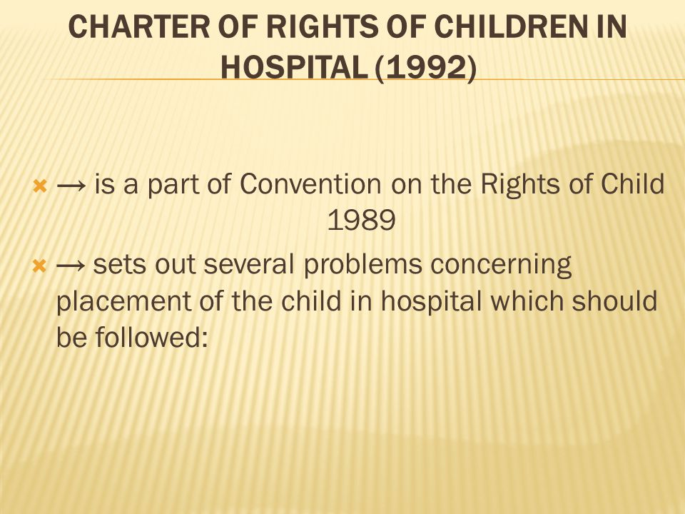 CHARTER OF RIGHTS OF CHILDREN IN HOSPITAL (1992)  → is a part of Convention on the Rights of Child 1989  → sets out several problems concerning placement of the child in hospital which should be followed: