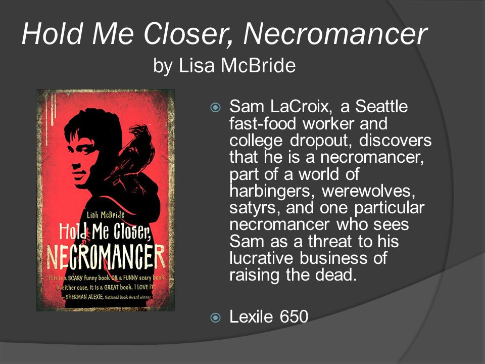 Hold Me Closer, Necromancer by Lisa McBride  Sam LaCroix, a Seattle fast-food worker and college dropout, discovers that he is a necromancer, part of