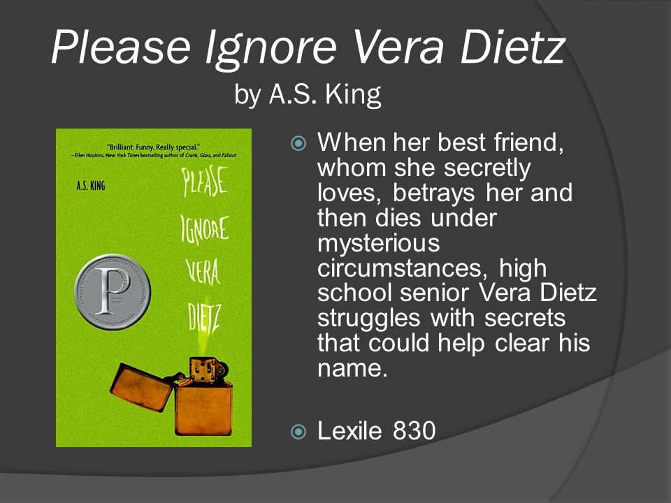 Please Ignore Vera Dietz by A.S. King  When her best friend, whom she secretly loves, betrays her and then dies under mysterious circumstances, high
