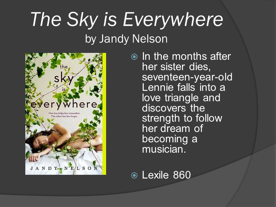 The Sky is Everywhere by Jandy Nelson  In the months after her sister dies, seventeen-year-old Lennie falls into a love triangle and discovers the st