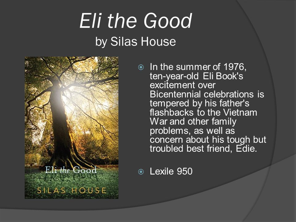 Eli the Good by Silas House  In the summer of 1976, ten-year-old Eli Book's excitement over Bicentennial celebrations is tempered by his father's fla