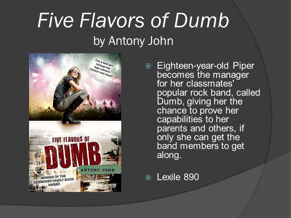 Five Flavors of Dumb by Antony John  Eighteen-year-old Piper becomes the manager for her classmates' popular rock band, called Dumb, giving her the c