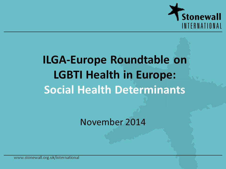www.stonewall.org.uk/international ILGA-Europe Roundtable on LGBTI Health in Europe: Social Health Determinants November 2014