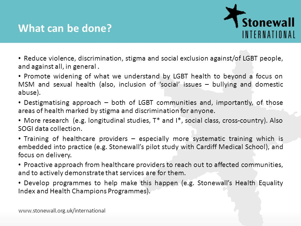 www.stonewall.org.uk/international What can be done? Reduce violence, discrimination, stigma and social exclusion against/of LGBT people, and against
