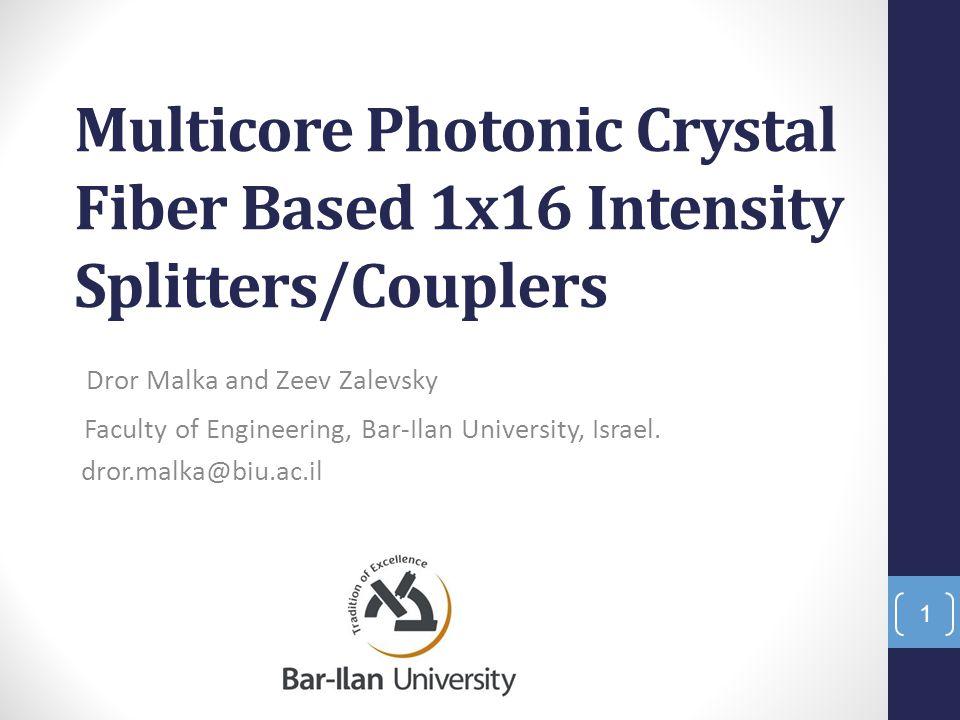 Multicore Photonic Crystal Fiber Based 1x16 Intensity Splitters/Couplers Dror Malka and Zeev Zalevsky Faculty of Engineering, Bar-Ilan University, Isr