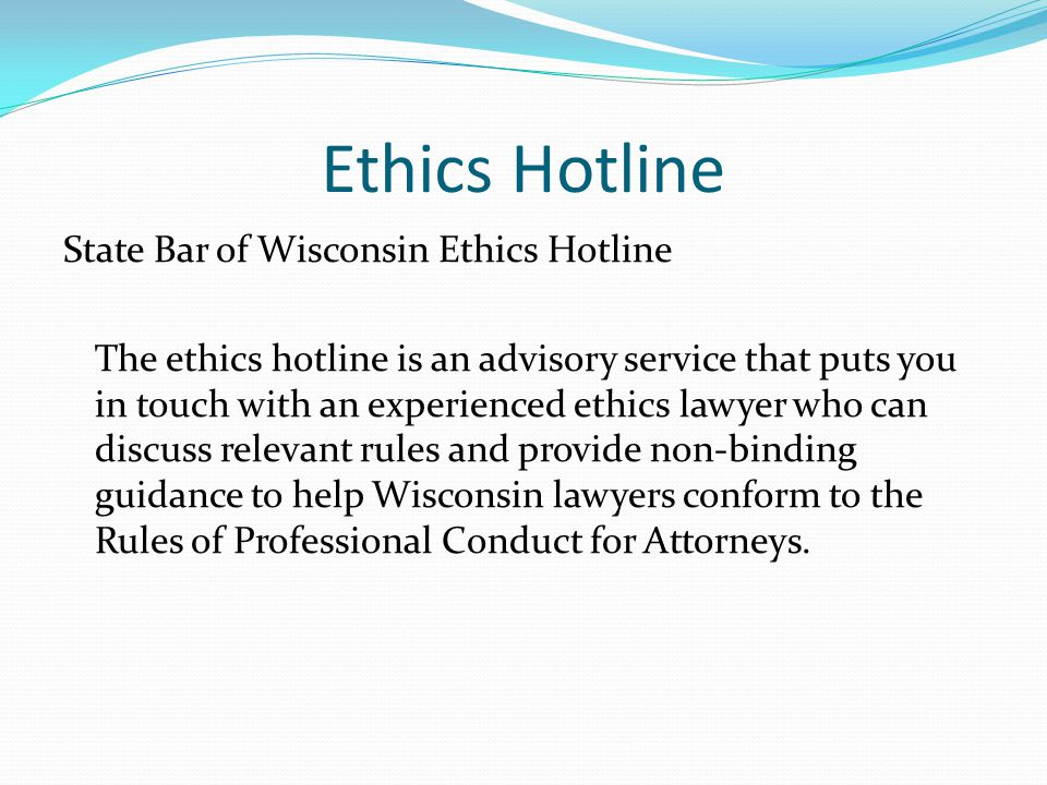 Ethics Hotline State Bar of Wisconsin Ethics Hotline The ethics hotline is an advisory service that puts you in touch with an experienced ethics lawyer who can discuss relevant rules and provide non-binding guidance to help Wisconsin lawyers conform to the Rules of Professional Conduct for Attorneys.