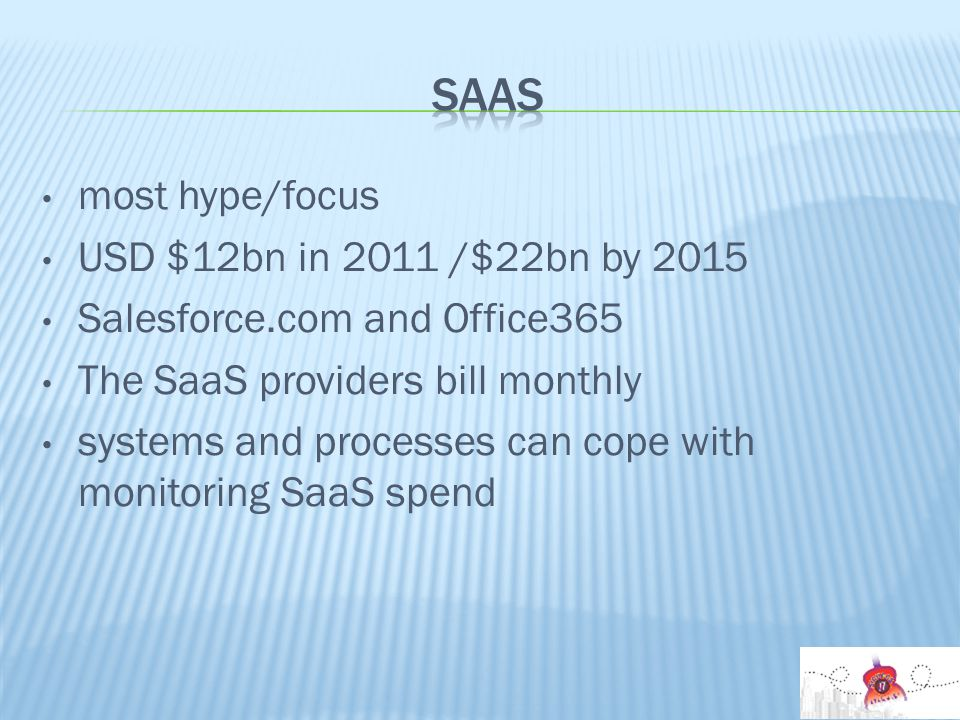most hype/focus USD $12bn in 2011 /$22bn by 2015 Salesforce.com and Office365 The SaaS providers bill monthly systems and processes can cope with monitoring SaaS spend