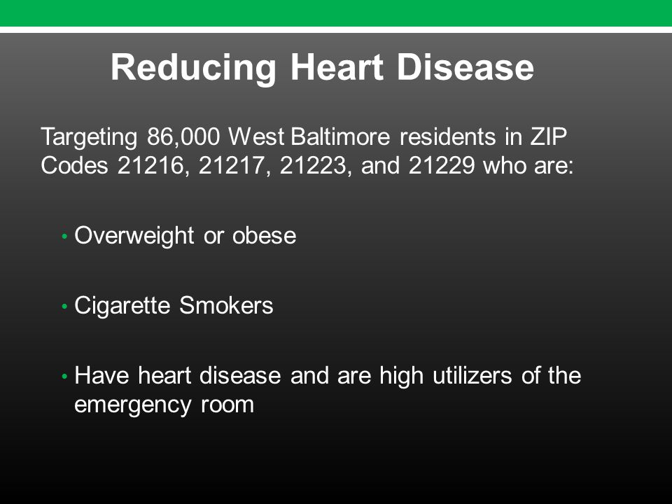 Targeting 86,000 West Baltimore residents in ZIP Codes 21216, 21217, 21223, and 21229 who are: Overweight or obese Cigarette Smokers Have heart disease and are high utilizers of the emergency room Reducing Heart Disease