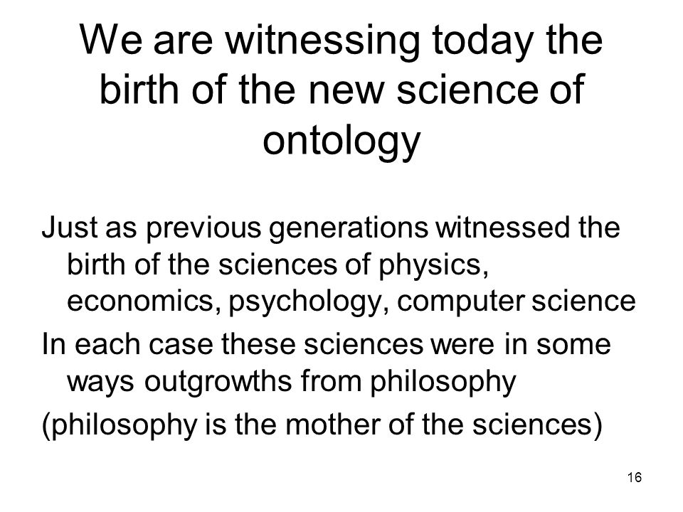 We are witnessing today the birth of the new science of ontology Just as previous generations witnessed the birth of the sciences of physics, economic