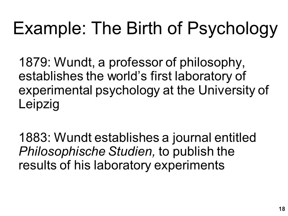 18 Example: The Birth of Psychology 1879: Wundt, a professor of philosophy, establishes the world's first laboratory of experimental psychology at the