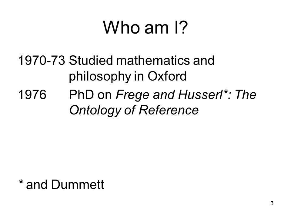 Who am I? 1970-73 Studied mathematics and philosophy in Oxford 1976PhD on Frege and Husserl*: The Ontology of Reference * and Dummett 3