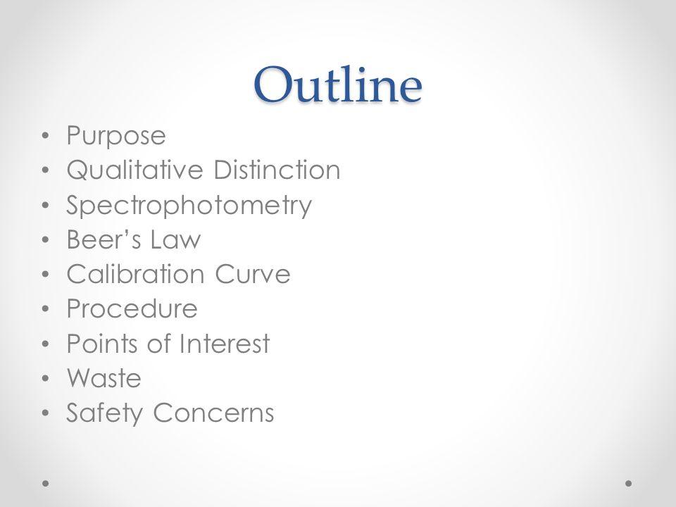 Outline Purpose Qualitative Distinction Spectrophotometry Beer's Law Calibration Curve Procedure Points of Interest Waste Safety Concerns