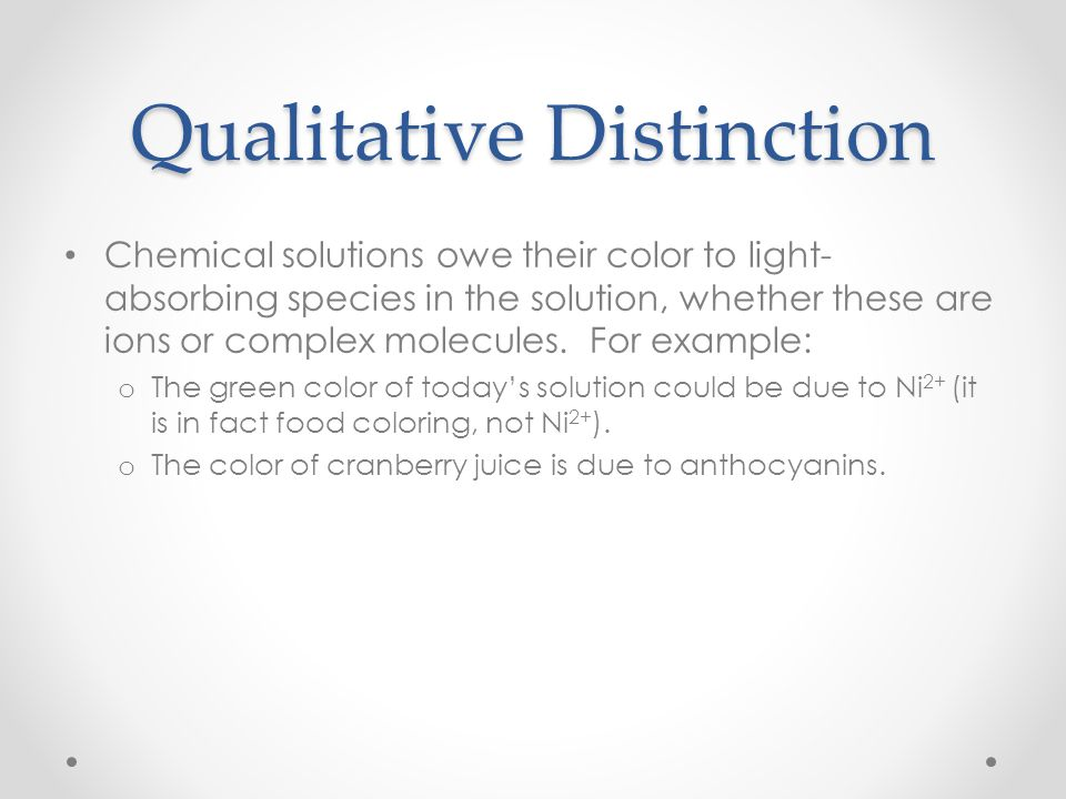 Qualitative Distinction Chemical solutions owe their color to light- absorbing species in the solution, whether these are ions or complex molecules. F