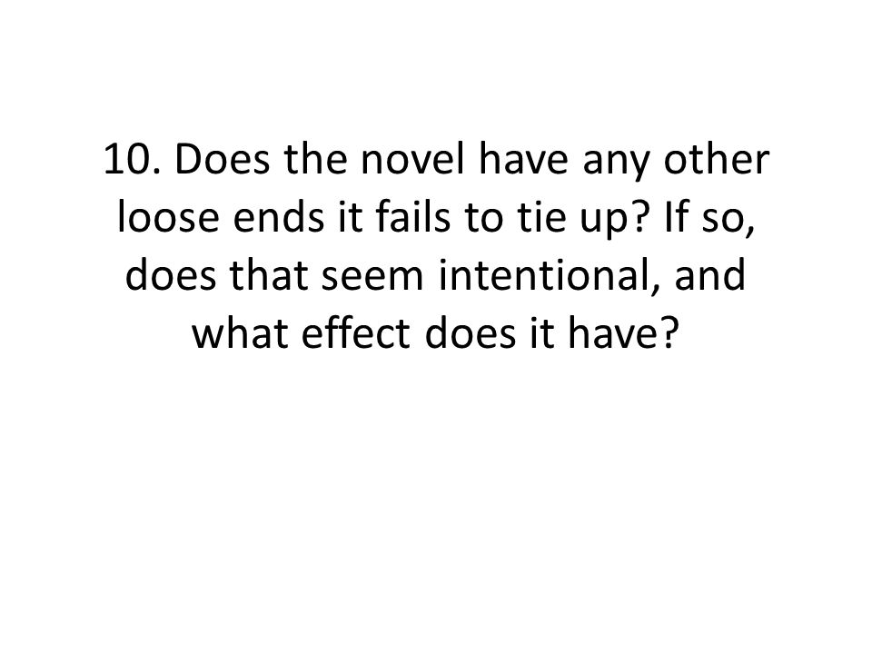 10. Does the novel have any other loose ends it fails to tie up? If so, does that seem intentional, and what effect does it have?