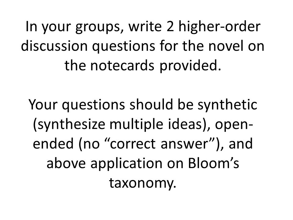 In your groups, write 2 higher-order discussion questions for the novel on the notecards provided. Your questions should be synthetic (synthesize mult