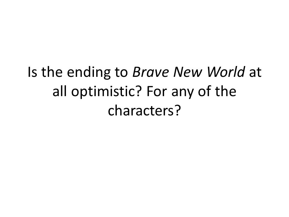 Is the ending to Brave New World at all optimistic? For any of the characters?