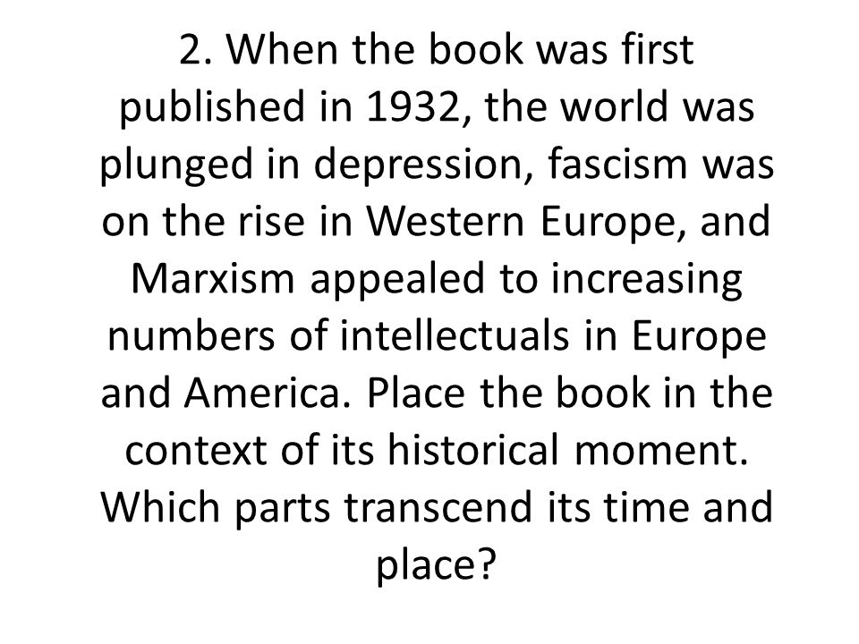 2. When the book was first published in 1932, the world was plunged in depression, fascism was on the rise in Western Europe, and Marxism appealed to