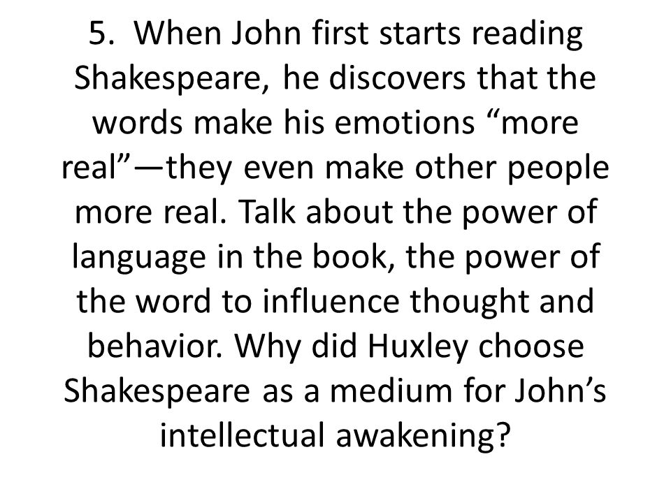 """5. When John first starts reading Shakespeare, he discovers that the words make his emotions """"more real""""—they even make other people more real. Talk a"""