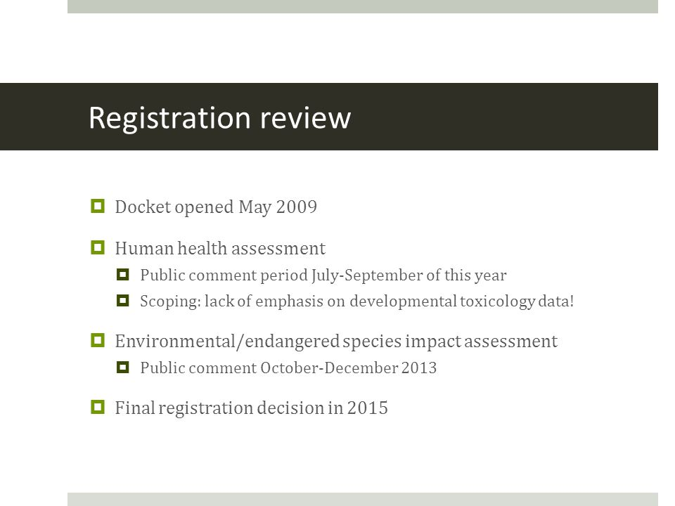 Registration review  Docket opened May 2009  Human health assessment  Public comment period July-September of this year  Scoping: lack of emphasis on developmental toxicology data.